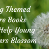 Spring Themed Picture Books Will Help Young Readers 'Blossom'