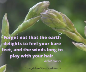 Forget not that the earth delights to feel your bare feet... A beautiful Earth Day quote from StorytimeStandouts.com