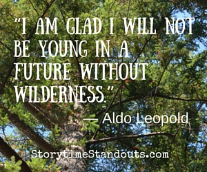 I am glad I will not be young in a future without wilderness... a thought provoking quote for Earth Day from Storytime Standouts