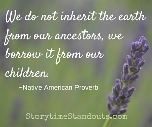 We do not inherit the earth from our ancesters, we borrow it from our children. Native American Proverb