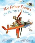 Picture books for Father's Day including My Father Knows the Names of Things written by Jane Yolen and illustrated by Stephane Jorisch