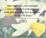 """She turned to the sunlight And shook her yellow head,And whispered to her neighbor- -Winter is dead."""