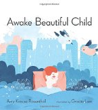 Awake Beautiful Child written by Amy Krouse Rosenthal illustrated by Garcia Lam