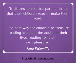 It distresses me that parents insist that their children read or make them read. The best way for children to treasure reading is to see the adults in their lives reading for their own pleasure.